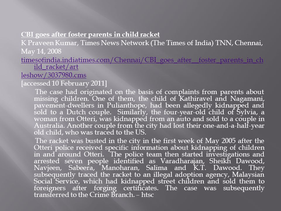 CBI goes after foster parents in child racket K Praveen Kumar, Times News Network (The Times of India) TNN, Chennai, May 14, 2008 timesofindia.indiatimes.com/Chennai/CBI_goes_after__foster_parents_in_child_racket/art leshow/3037980.cms [accessed 10 February 2011] The case had originated on the basis of complaints from parents about missing children.